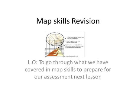 Map skills Revision L.O: To go through what we have covered in map skills to prepare for our assessment next lesson.