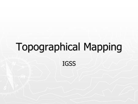 Topographical Mapping IGSS. Maps ► There are too many different types of maps to mention here. ► Scientists tend to use the same variety of maps to see.