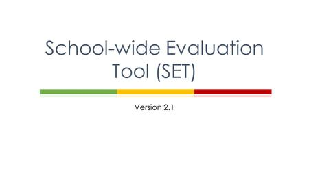 Version 2.1 School-wide Evaluation Tool (SET).  Define  Purpose of the School-wide Evaluation Tool (SET)  Process  Who participates?  Duration and.