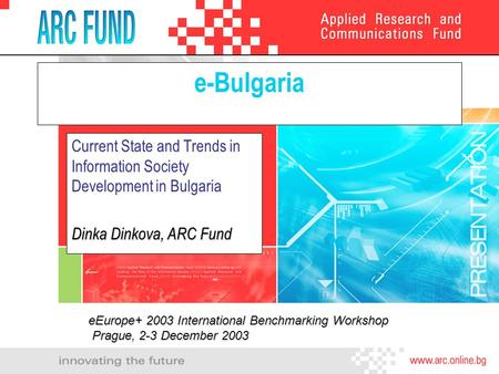 E-Bulgaria Current State and Trends in Information Society Development in Bulgaria Dinka Dinkova, ARC Fund eEurope+ 2003 International Benchmarking Workshop.