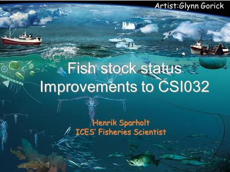 Artist:Glynn Gorick Fish stock status Improvements to CSI032 Henrik Sparholt ICES' Fisheries Scientist.