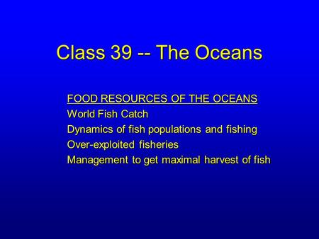 Class 39 -- The Oceans FOOD RESOURCES OF THE OCEANS World Fish Catch Dynamics of fish populations and fishing Over-exploited fisheries Management to get.