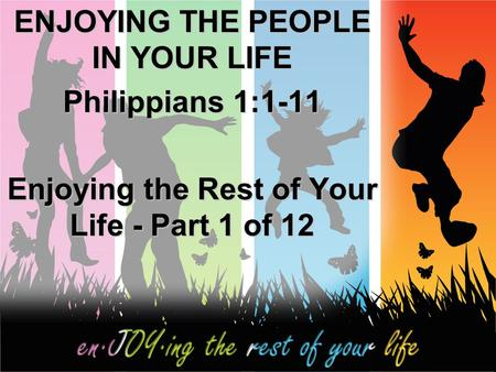 ENJOYING THE PEOPLE IN YOUR LIFE Philippians 1:1-11 Enjoying the Rest of Your Life - Part 1 of 12.