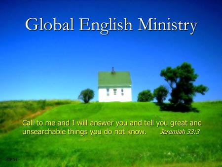 GEM 1 Call to me and I will answer you and tell you great and unsearchable things you do not know. Jeremiah 33:3 Global English Ministry.