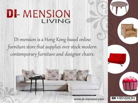 Di-mension is a Hong Kong based online furniture store that supplies over stock modern contemporary furniture and designer chairs. www.di-mension.com.
