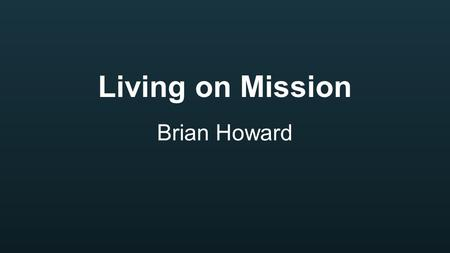 Living on Mission Brian Howard. Jesus was on a Mission.