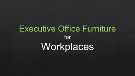 Executive Office Furniture for Workplaces. Stylish Furniture for Workplaces Workplace ambience can be enhanced by furnishing offices with stylish range.