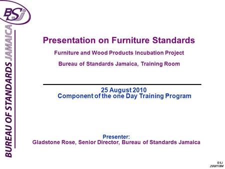 BSJ 200/11/04 Presentation on Furniture Standards Furniture and Wood Products Incubation Project Bureau of Standards Jamaica, Training Room Presenter: