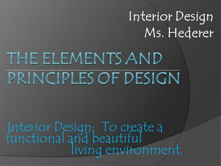 Interior Design: To create a functional and beautiful living environment. Interior Design Ms. Hederer.