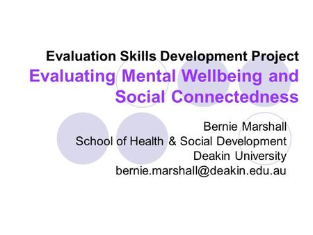 Evaluation Skills Development Project Evaluating Mental Wellbeing and Social Connectedness Bernie Marshall School of Health & Social Development Deakin.