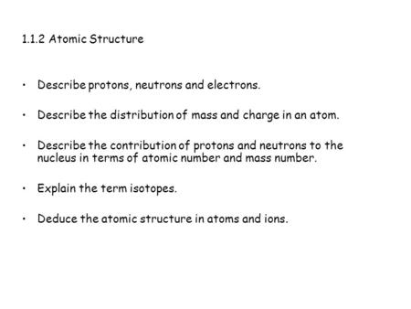 1.1.2 Atomic Structure Describe protons, neutrons and electrons. Describe the distribution of mass and charge in an atom. Describe the contribution of.