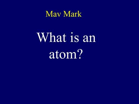 Mav Mark What is an atom? Atomic Structure What's the MATTER?
