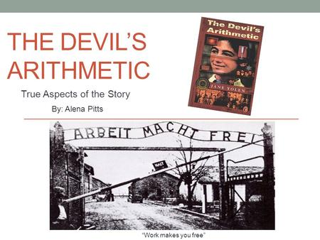 "THE DEVIL'S ARITHMETIC True Aspects of the Story By: Alena Pitts ""Work makes you free"""