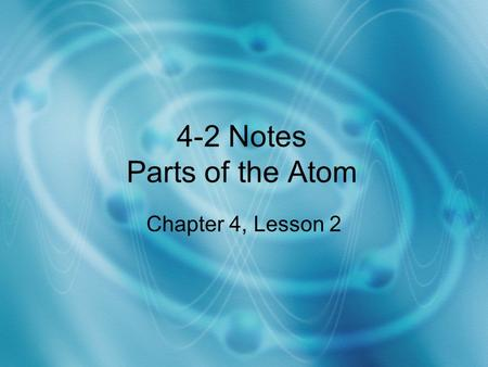 4-2 Notes Parts of the Atom Chapter 4, Lesson 2.