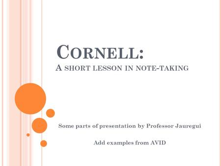C ORNELL : A SHORT LESSON IN NOTE - TAKING Some parts of presentation by Professor Jauregui Add examples from AVID.