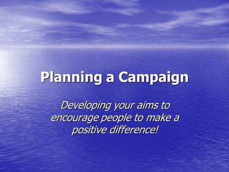 Planning a Campaign Developing your aims to encourage people to make a positive difference!