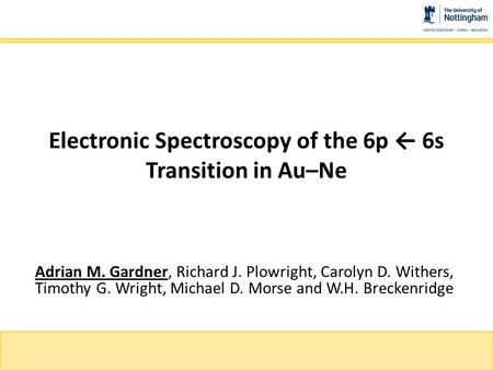 Electronic Spectroscopy of the 6p ← 6s Transition in Au–Ne Adrian M. Gardner, Richard J. Plowright, Carolyn D. Withers, Timothy G. Wright, Michael D. Morse.