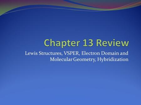 Lewis Structures, VSPER, Electron Domain and Molecular Geometry, Hybridization.