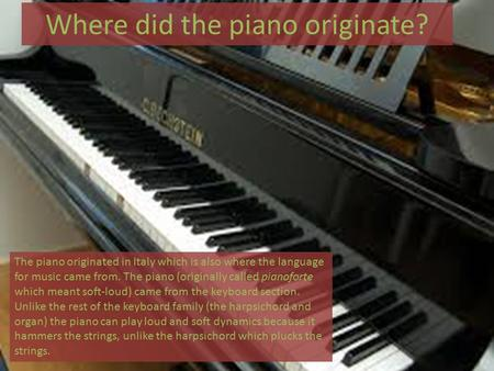 Where did the piano originate? The piano originated in Italy which is also where the language for music came from. The piano (originally called pianoforte.