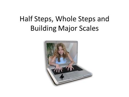 Half Steps, Whole Steps and Building Major Scales.