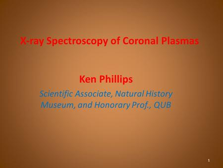 X-ray Spectroscopy of Coronal Plasmas Ken Phillips Scientific Associate, Natural History Museum, and Honorary Prof., QUB 1.