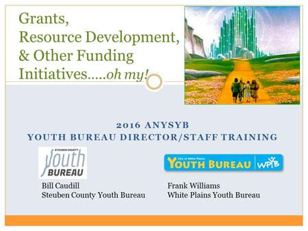 2016 ANYSYB YOUTH BUREAU DIRECTOR/STAFF TRAINING Grants, Resource Development, & Other Funding Initiatives …..oh my! Frank Williams White Plains Youth.