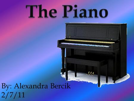 By: Alexandra Bercik 2/7/11. The piano has over 2,500 parts It is an instrument that uses strings.
