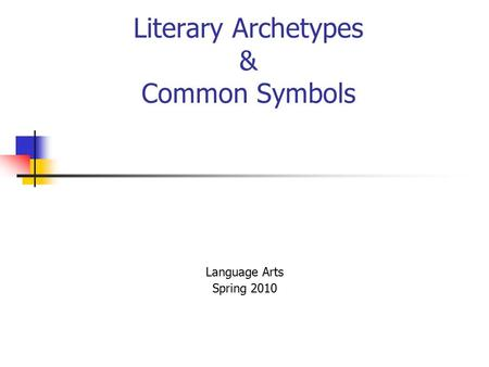 Literary Archetypes & Common Symbols Language Arts Spring 2010.