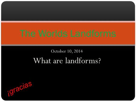 October 10, 2014 What are landforms? The Worlds Landforms ¡gracias.