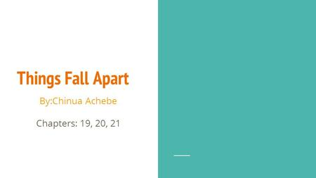 Things Fall Apart By:Chinua Achebe Chapters: 19, 20, 21.