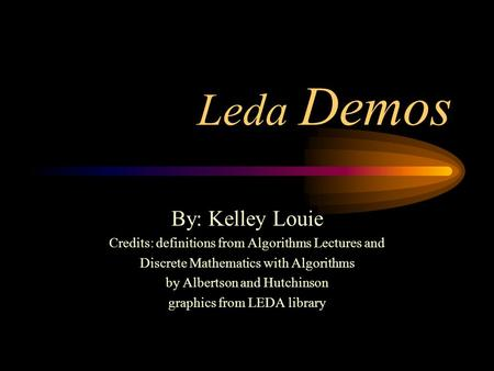 Leda Demos By: Kelley Louie Credits: definitions from Algorithms Lectures and Discrete Mathematics with Algorithms by Albertson and Hutchinson graphics.