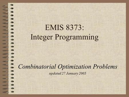 EMIS 8373: Integer Programming Combinatorial Optimization Problems updated 27 January 2005.