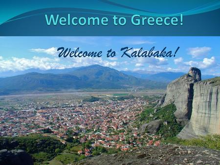 Welcome to Kalabaka!. Few words about Kalabaka… Kalabaka is a small town at the foot of the Rocks of Meteora. The name Kalabaka was given six or seven.