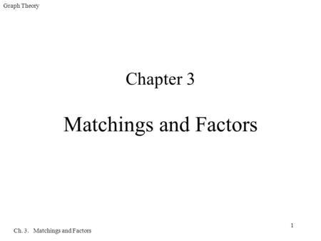 Graph Theory Ch. 3. Matchings and Factors 1 Chapter 3 Matchings and Factors.