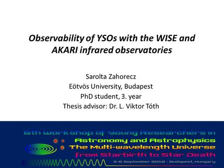 Observability of YSOs with the WISE and AKARI infrared observatories Sarolta Zahorecz Eötvös University, Budapest PhD student, 3. year Thesis advisor: