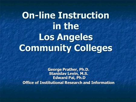 On-line Instruction in the Los Angeles Community Colleges George Prather, Ph.D. Stanislav Levin, M.S. Edward Pai, Ph.D Office of Institutional Research.