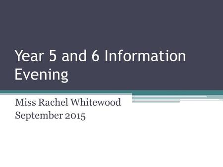 Year 5 and 6 Information Evening Miss Rachel Whitewood September 2015.