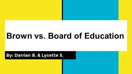 Brown vs. Board of Education By: Darrian B. & Lysette S.