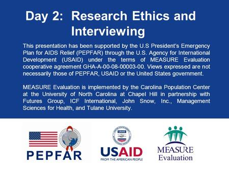 Day 2: Research Ethics and Interviewing This presentation has been supported by the U.S President's Emergency Plan for AIDS Relief (PEPFAR) through the.