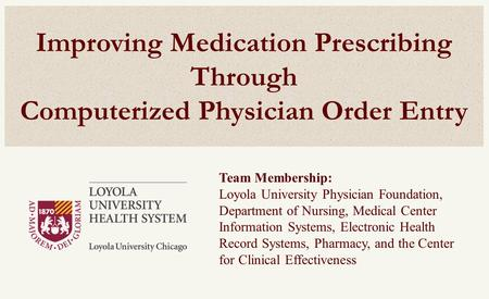 Improving Medication Prescribing Through Computerized Physician Order Entry Team Membership: Loyola University Physician Foundation, Department of Nursing,