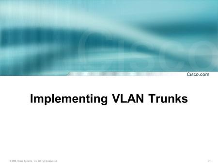 © 2003, Cisco Systems, Inc. All rights reserved. 2-1 Implementing VLAN Trunks.