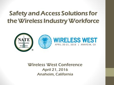 Safety and Access Solutions for the Wireless Industry Workforce Wireless West Conference April 21, 2016 Anaheim, California.