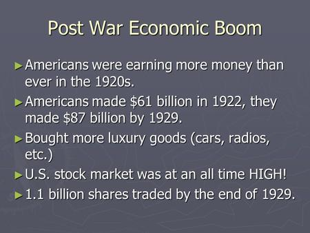 Post War Economic Boom ► Americans were earning more money than ever in the 1920s. ► Americans made $61 billion in 1922, they made $87 billion by 1929.