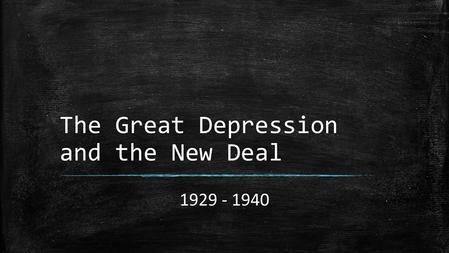 The Great Depression and the New Deal 1929 - 1940.