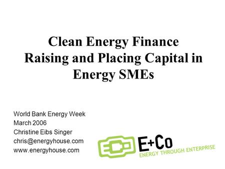 Clean Energy Finance Raising and Placing Capital in Energy SMEs World Bank Energy Week March 2006 Christine Eibs Singer
