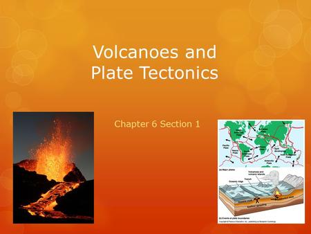 Volcanoes and Plate Tectonics Chapter 6 Section 1.