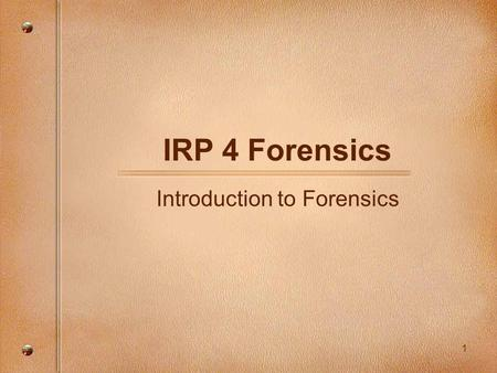 1 IRP 4 Forensics Introduction to Forensics. 2 What is forensics? Aka. Criminalistics It is the application of science to those criminal and civil laws.