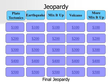 Jeopardy $100 Plate Tectonics EarthquakeMix It Up Volcano More Mix It Up $200 $300 $400 $500 $400 $300 $200 $100 $500 $400 $300 $200 $100 $500 $400 $300.