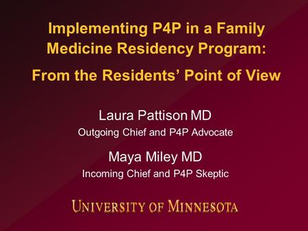 Implementing P4P in a Family Medicine Residency Program: From the Residents' Point of View Laura Pattison MD Outgoing Chief and P4P Advocate Maya Miley.