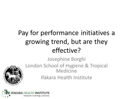Pay for performance initiatives a growing trend, but are they effective? Josephine Borghi London School of Hygiene & Tropical Medicine Ifakara Health Institute.